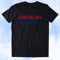 American Raised Shirt USA Freedom America Proud Patriotic Pride Merica Tumblr T-shirt