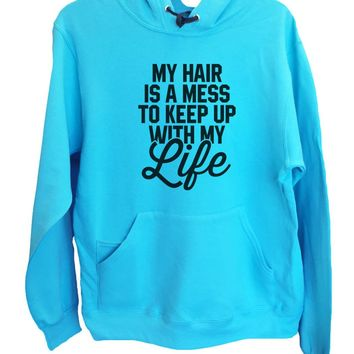 UNISEX HOODIE - My Hair Is A Mess To Keep Up With My Life - FUNNY MENS AND WOMENS HOODED SWEATSHIRTS - 2206