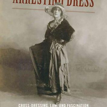 Arresting Dress: Cross-Dressing, Law, and Fascination in Nineteenth-Century San Francisco (Perverse Modernities)