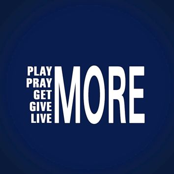 Play More, Pray More; Get More, Give More, Live More!