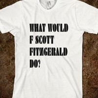 WHAT WOULD F SCOTT FITZGERALD DO