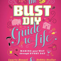 Bust DIY Guide to Life: Making Your Way Through Every Day by Debbie Stoller and Laurie Henzel (Bargain Books)