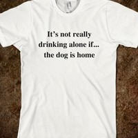 it's not really drinking alone if...the dog is home - Underline Designs - Skreened T-shirts, Organic Shirts, Hoodies, Kids Tees, Baby One-Pieces and Tote Bags