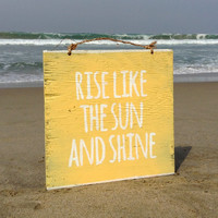 Rise Like the Sun and Shine Wood Sign