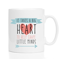 It Takes A Big Heart To Shape Little Minds Mug / Teacher Gift