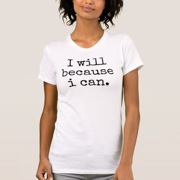 I Will Because I Can T-Shirt