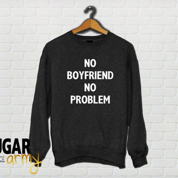 No boyfriend no problem sweatshirt, no problem sweatshirt jumper, no boyfriend sweatshirt, tumblr sweatshirt, sweatshirt for girls