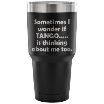 SOMETIMES I WONDER IF TANGO * Funny Gift for Dancing Teacher, Student, Argentinian Dancer * Vacuum Tumbler 30 oz.
