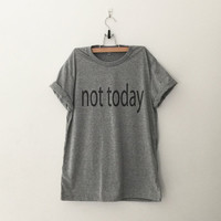 Not today funny sweatshirt t-shirt womens girls teens unisex grunge tumblr pinterest intsagram blogger punk hipster dope swag gifts