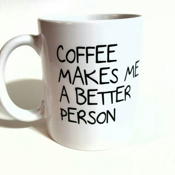 Coffee Makes Me A Better Person, Funny Coffee Mug, Personalized Coffee Mug, Gift Ideas, Coffee Lover Mug