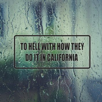 To Hell With How They Do It In California Vinyl Decal (Permanent Sticker)