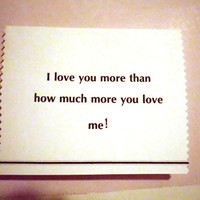 Funny Valentine, Love Card, I love you more than how much more you love me, Valentine, anniversary, gift, boyfriend