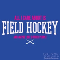 Field Hockey - All I Care About Is Field Hockey and Maybe Like 3 Other People