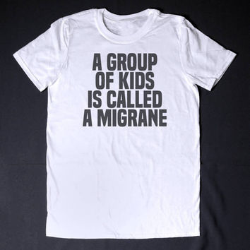 A Group Of Kids Is Called A Migraine Funny Slogan T-Shirt Sarcastic Shirt