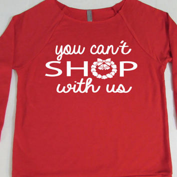 Christmas Sweatshirt 3/4 Sleeve. You Can't Shop With Us. Funny Christmas Sweater. Ugly Christmas Sweatshirt. Slouchy Sweater. by WorkItWear