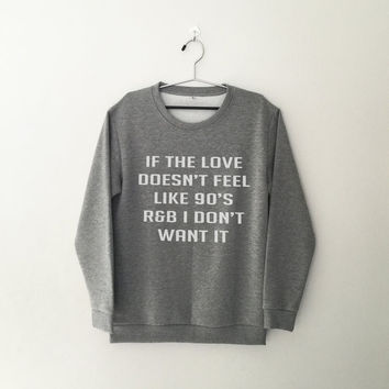 If the love doesn't feel like 90's R&B I don't want it sweatshirt grey crewneck for womens teenager jumper funny saying teens fashion gifts