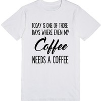 TODAY IS ONE OF THOSE DAYS WHERE EVEN MY COFFEE NEEDS A COFFEE