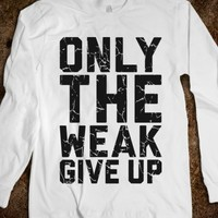 Only The Weak Give Up
