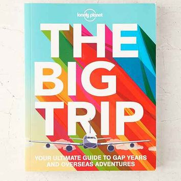 The Big Trip: Your Ultimate Guide To Gap Years And Overseas Adventures By Lonely Planet