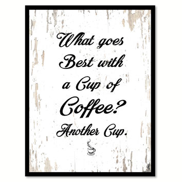What Goes Best With A Cup Of Coffee Another Cup Quote Saying Canvas Print with Picture Frame