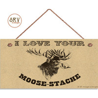 """Moose Sign, I Love Your Moose-Stache Hipster Wildlife Plaque, Vintage Style, Mustache, Weatherproof, 5"""" x 10"""" Sign, Home Gift, Made To Order"""
