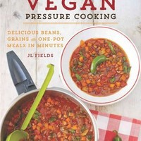 Vegan Pressure Cooking: Delicious Beans, Grains, and One-Pot Meals in Minutes: Vegan Pressure Cooking: Delicious Beans, Grains, and One-pot Meals in Minutes