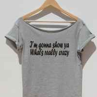 Black Widow Lyrics shirt  off the shoulder top for women I'M GONNA SHOW YA what's is really crazy song music printed t shirt