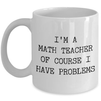 Coffee Mug Gifts for Teacher - I'm a Math Teacher Of Course I have Problems Ceramic Coffee Cup