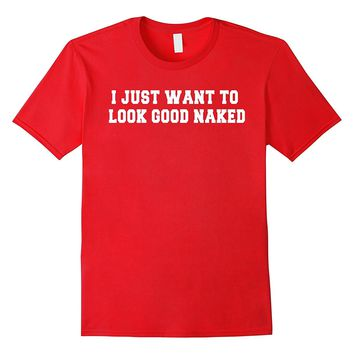I Just Want To Look Good Naked T Shirt - Funny Workout Shirt