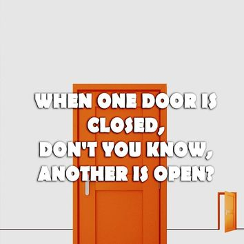 When one door is closed, don't you know, another is open?