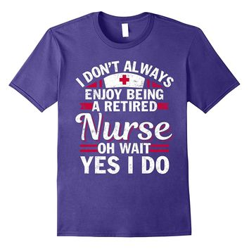 I Don't Always Enjoy Being A Retired Nurse T-shirt
