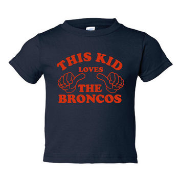 This Kid Loves The Denver Broncos Great Kids Fan T Shirt Broncos Fans Youth Infant Toddler Sizes 6 Months To Youth XL Great Broncos Tee