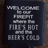 Koozie: Welcome to our Firepit where the Fire's hot and the Beer's Cold- FREE SHIPPING