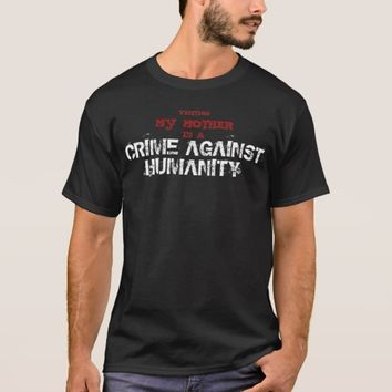 Visiting my Mother is a Crime Against Humanity T-Shirt