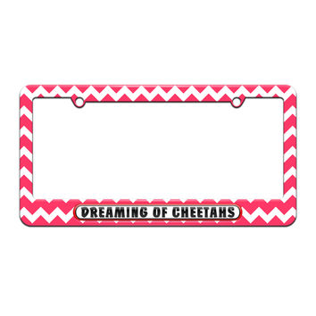 Dreaming of Cheetahs - License Plate Tag Frame - Pink Chevrons Design