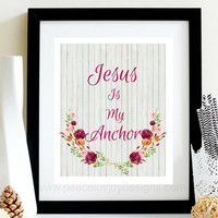 "Scripture Printable, ""Jesus Is My Anchor, 8x10, Instant Download, Floral Nursery, Bible Verse Print, Bible Art, Christmas Gift, Gift For Her"