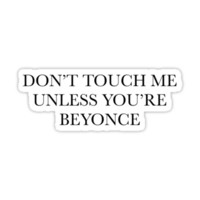don't touch me unless you're beyonce