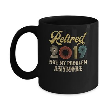 Retired 2019 Not My Problem Anymore Retirement Party Mug
