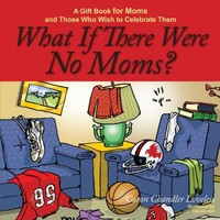What If There Were No Moms?: A Gift Book for Moms and Those Who Wish to Celebrate Them