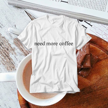 Need More Coffee! Free Shipping! Coffee Lovers Tumblr T-shirt with Funny Text
