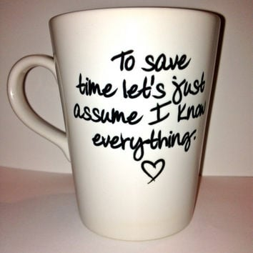 Custom Cup to save time let's just assume I know everything mug by theprintedsurface