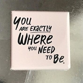 You Are Exactly Where You Need To Be Fridge Magnet