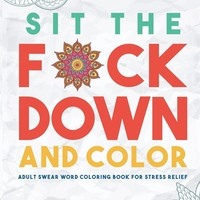 Sit the F*ck Down and Color: Adult Swear Word Coloring Book