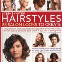 Step-by-Step Hairstyles: 85 Salon Looks to Create: A comprehensive guide to styling your hair for stunning results, with more than 80 complete looks shown in 500 how-to photographs