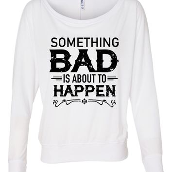 Something Bad Is About To Happen  - Ladies, Flowy Long Sleeve Off Shoulder Tee