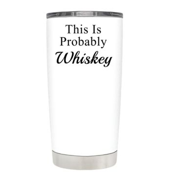 This is Probably Whiskey on White 20 oz Tumbler Cup