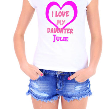 Custom I Love My Daughter Julie Womens Tshirt - Add Your Custom Name - Great Gift For Your Mother - Moms Love This tee 2184