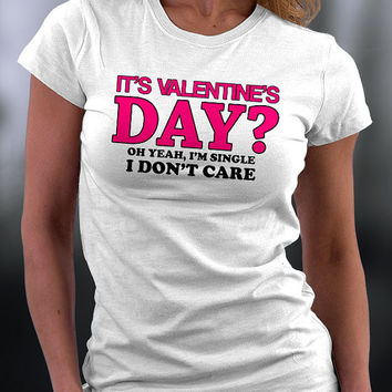 It's Valentines Day? T Shirt, I'm Single T Shirt, I Don't Care T Shirt