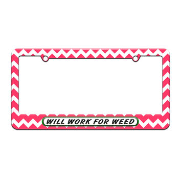 Will Work For Weed - Pot -Marijuana - License Plate Tag Frame - Pink Chevrons Design