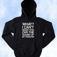 Funny What I Can't Hear You Over The Sound Of My Freedom Sweatshirt American USA Patriotic Pride Merica Tumblr Hoodie